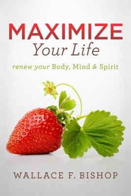 Maximize Your Life Renew Your Body, Mind & Spirit by Wallace F. Bishop from Bookbaby in Family & Health category