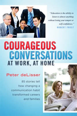 Courageous Conversations at Work, at Home 85 Stories Tell How Changing a Communication Habit Transformed Careers and Families by Peter deLisser from Bookbaby in Business & Management category