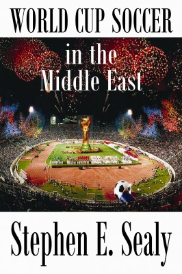World Cup Soccer in the Middle East  by Stephen E. Sealy from Bookbaby in Sports & Hobbies category