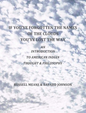 If You've Forgotten The Names Of The Clouds, You've Lost Your Way An Introduction to American Indian Thought and Philosophy by Russell Means from Bookbaby in General Academics category