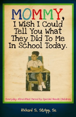 Mommy, I Wish I Could Tell You What They Did To Me In School Today Everyday Atrocities Faced by Special Needs Children by Richard S. Stripp, Sr. from Bookbaby in General Novel category