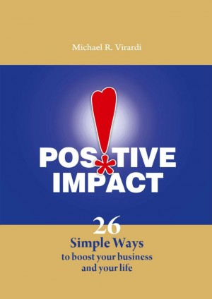 Positive Impact 26 Simple Ways to Boost Your Business and Your Life by Michael R. Virardi from Bookbaby in Business & Management category