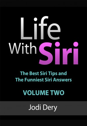 Life With Siri - Volume Two The Second Volume of Jodi Dery's Awesome Guide to Siri by Jodi Dery from Bookbaby in General Novel category