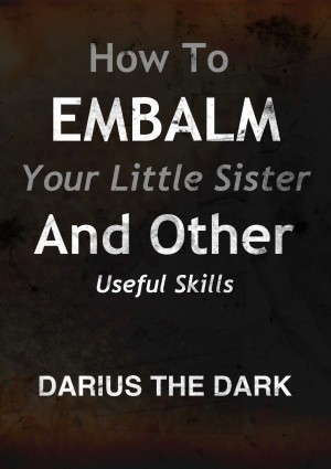How To Embalm Your Little Sister And Other Useful Skills  by Darius The Dark from Bookbaby in General Novel category