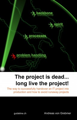 The Project Is Dead... Long Live The Project! The Way to Successfully Handover an IT Project Into Production and How to Avoid Runaway Projects by Andreas von Grebmer from Bookbaby in Business & Management category
