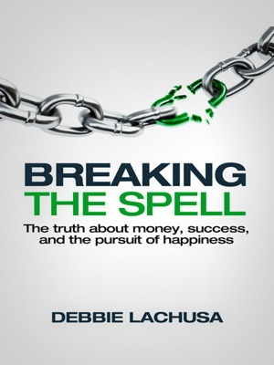 Breaking the Spell The Truth about Money, Success, and the Pursuit of Happiness by Debbie LaChusa from Bookbaby in Lifestyle category