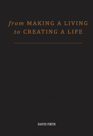 From 'Making a Living' to Creating a Life How To Be Happy And Successful By Utterly Transforming Your Work by David Firth from Bookbaby in Lifestyle category