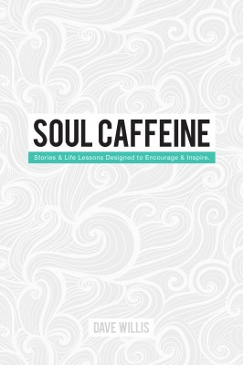 Soul Caffeine Stories & Life Lessons Designed to Encourage & Inspire by Dave Willis from Bookbaby in Religion category