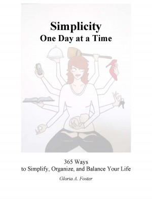 Simplicity One Day at a Time 365 Ways to Simplify, Organize, and Balance Your Life by Gloria Foster from Bookbaby in Religion category