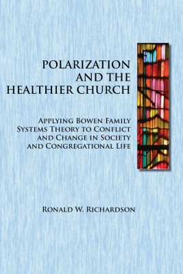 Polarization and the Healthier Church Applying Bowen Family Systems Theory to Conflict and Change in Society