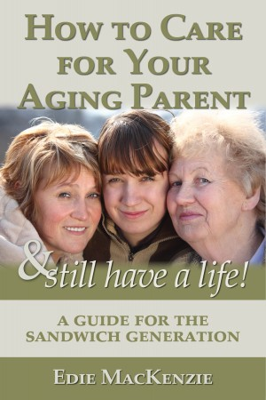 How to Care for Your Aging Parent... & Still Have a Life! A Guide for the Sandwich Generation by Edie MacKenzie from Bookbaby in Family & Health category
