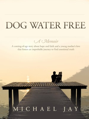 Dog Water Free, A Memoir A coming-of-age story about an improbable journey to find emotional truth by Michael Jay from Bookbaby in Family & Health category