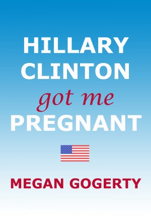Hillary Clinton Got Me Pregnant  by Megan Gogerty from Bookbaby in General Novel category