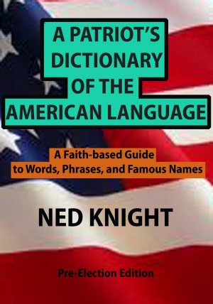 A Patriot's Dictionary of the American Language A Faith-based Guide to Words, Phrases, and Famous Names by Ned Knight from Bookbaby in General Novel category