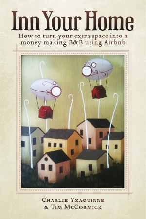Inn Your Home How To Turn Your Extra Space Into A Money Making B&B Using Airbnb by Charlie Yzaguirre from Bookbaby in Business & Management category