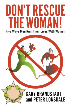 Don't Rescue the Woman! Five Ways Men Ruin Their Lives With Women by Peter Lonsdale from Bookbaby in Business & Management category
