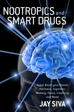 Nootropics and Smart Drugs Super Boost your Mental Alertness, Cognition, Memory, Focus, Creativity and Mood by Jay Siva from Bookbaby in Family & Health category