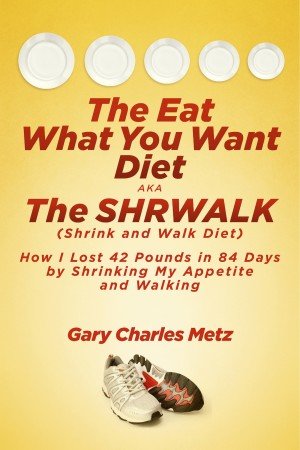The Eat What You Want Diet, aka The Shrwalk (Shrink And Walk Diet) How I Lost 42 Pounds In 84 Days By Shrinking My Appetite and Walking by Gary Charles Metz from Bookbaby in Family & Health category
