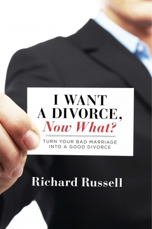 I Want a Divorce, Now What? Turn your bad marriage into a good divorce by Richard Russell from Bookbaby in Family & Health category