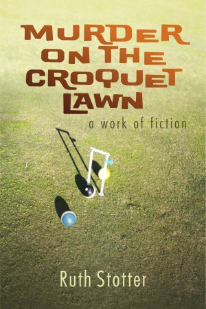 Murder on the Croquet Lawn: A Work of Fiction  by Ruth Stotter from Bookbaby in General Novel category