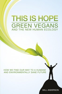 This Is Hope: Green Vegans and the New Human Ecology How We Find Our Way to a Humane and Environmentally Sane Future by Will Anderson from Bookbaby in General Academics category
