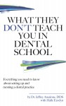 What They Don't Teach You In Dental School Everything You Need To Know About Setting Up And Running A Dental Practice - text