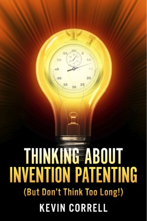 Thinking About Invention Patenting (But Don't Think Too Long!) by Kevin Correll from Bookbaby in Business & Management category