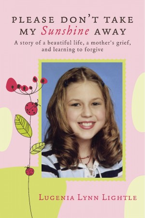 Please Don't Take My Sunshine Away - A Story of A Beautiful Life, a Mother's Grief, and Learning to Forgive by Lugenia Lynn Lightle from Bookbaby in Autobiography,Biography & Memoirs category