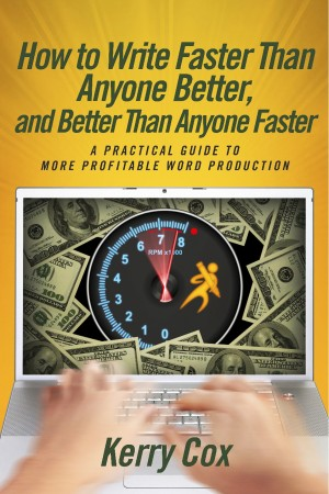 How to Write Faster Than Anyone Better, and Better Than Anyone Faster - A Practical Guide to More Profitable Word Production by Kerry Cox from Bookbaby in General Novel category