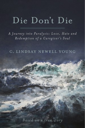 Die Don't Die - A Journey into Paralysis: Love, Hate and Redemption of a Caregiver's Soul by C. Lindsay Newell Young from Bookbaby in General Novel category