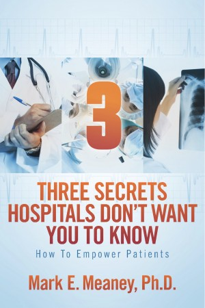 3 (Three) Secrets Hospitals Don't Want You To Know - How To Empower Patients by Mark E. Meaney, Ph.D. from Bookbaby in Family & Health category