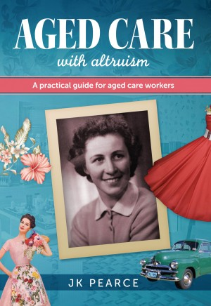 Aged Care with Altruism A Practical Guide for Aged Care Workers by JK Pearce from Bookbaby in General Novel category