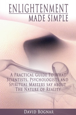 Enlightenment Made Simple -  A Practical Guide to what Psychologists, Scientists, and Spiritual Masters say about the Nature of Reality by David Bognar from Bookbaby in Religion category