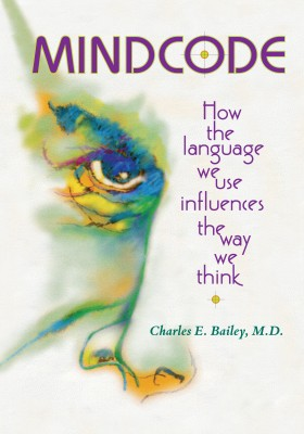 Mind Code - How the Language We Use Influences the Way We Think by Charles E. Bailey, M.D. from Bookbaby in Science category