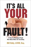 It's All Your Fault! 12 Tips for Managing People Who Blame Others for Everything by Bill Eddy LCSW Esq. from  in  category