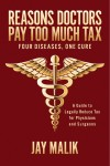 Reasons Doctors Pay Too Much Tax -- Four Diseases, One Cure A Guide to Legally Reduce Tax for Physicians and Surgeons by Jay Malik from  in  category