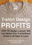 T-shirt Design Profits - How To Design, Launch, Sell and Market your T-shirt Brand Online In 30 Days or Less! - text