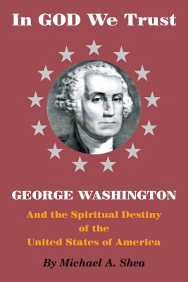 In GOD We Trust: George Washington and the Spiritual Destiny of the United States of America by Michael A. Shea from Bookbaby in History category