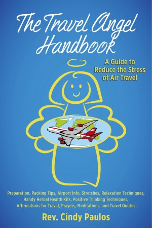 The Travel Angel Handbook - A Guide to Reduce the Stress of Air Travel - Preparation, Packing Tips, Airport Info, Stretches, Relaxation, Handy Herbal Health Kit, Positive Thinking Techniques, Affirmations, Prayers, Meditations, Travel Quotes by Rev. Cindy Paulos from Bookbaby in Travel category
