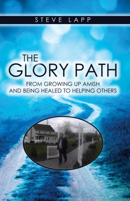The Glory Path - Growing Up Amish and Being Healed, to Helping Others. by Steve Lapp from Bookbaby in Autobiography,Biography & Memoirs category