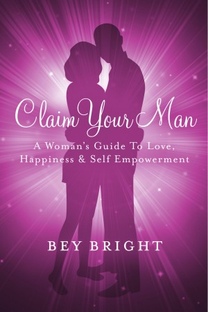 Claim Your Man; A Woman's Guide To Love, Happiness & Self Empowerment by Bey Bright from Bookbaby in Lifestyle category