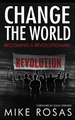 Change the World: Becoming a Revolutionary by Mike Rosas from Bookbaby in Religion category
