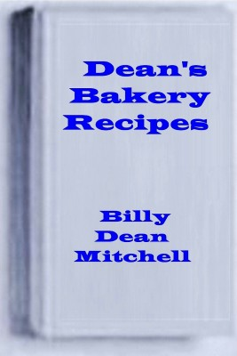 Dean's Bakery Recipes - Bread, Cake, Cookie, Pie Recipes by Dean Mitchell from Bookbaby in General Novel category
