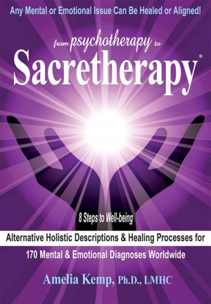 From Psychotherapy to Sacretherapy® - Alternative Healing Processes & - Holistic Descriptions for 170 Mental & Emotional Diagnoses Worldwide by Amelia Kemp, Ph.D., LMHC from Bookbaby in General Novel category