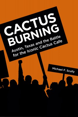 Cactus Burning - Austin, Texas and the Battle for the Iconic Cactus Cafe by Michael F. Scully from Bookbaby in General Novel category