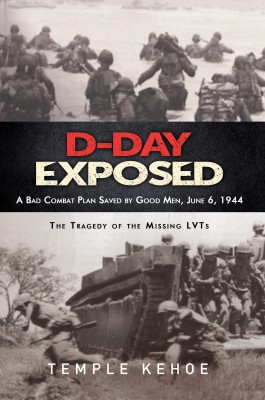 D-Day Exposed: A Bad Combat Plan Saved by Good Men, June 6, 1944 - The Tragedy of the Missing LVTs by Temple Kehoe from Bookbaby in History category