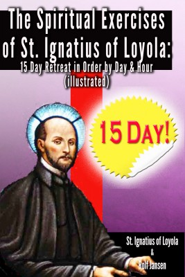 The Spiritual Exercises of St. Ignatius of Loyola: - 15 Day Retreat in Order by Day and Hour (illustrated) by St. Ignatius of Loyola from Bookbaby in Religion category