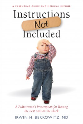 Instructions Not Included - A Pediatrician's Prescription for Raising the Best Kids on the Block by Irwin H. Berkowitz, MD from Bookbaby in Autobiography,Biography & Memoirs category