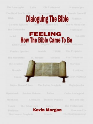 Dialoguing The Bible - FEELING How the Bible Came To Be by Kevin Morgan from Bookbaby in Religion category
