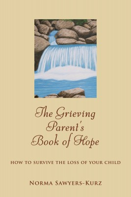 The Grieving Parent's Book of Hope - How to Survive the Loss of Your Child by Norma Sawyers-Kurz from Bookbaby in Lifestyle category